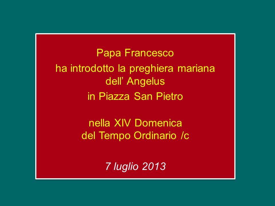 Papa Francesco ha introdotto la preghiera mariana dell Angelus in Piazza San Pietro nella XIV Domenica del Tempo Ordinario /c 7 luglio 2013 Papa Francesco ha introdotto la preghiera mariana dell Angelus in Piazza San Pietro nella XIV Domenica del Tempo Ordinario /c 7 luglio 2013