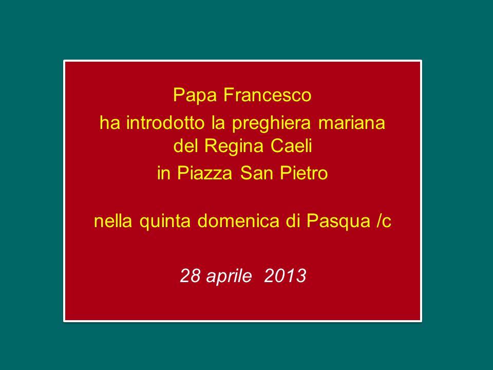 Papa Francesco ha introdotto la preghiera mariana del Regina Caeli in Piazza San Pietro nella quinta domenica di Pasqua /c 28 aprile 2013 Papa Francesco ha introdotto la preghiera mariana del Regina Caeli in Piazza San Pietro nella quinta domenica di Pasqua /c 28 aprile 2013