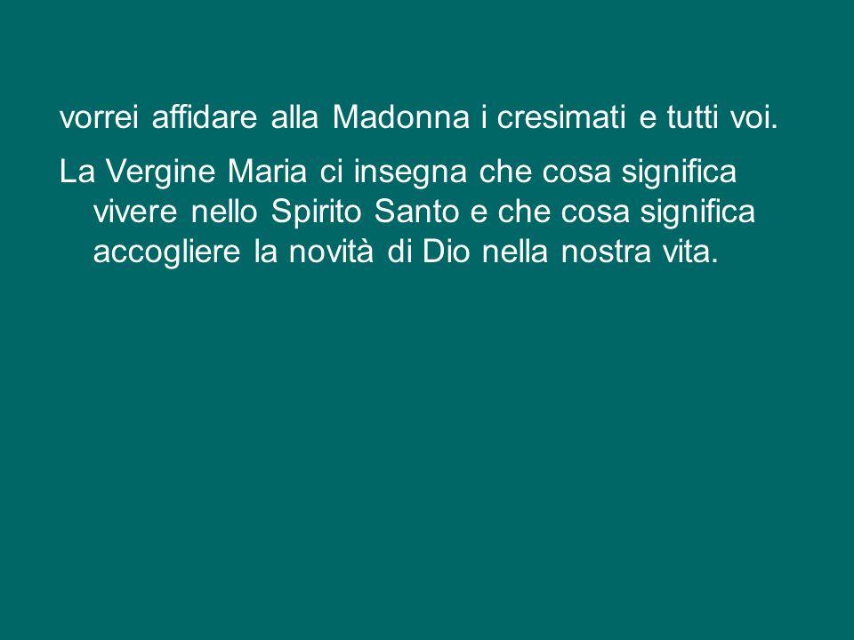 vorrei affidare alla Madonna i cresimati e tutti voi.