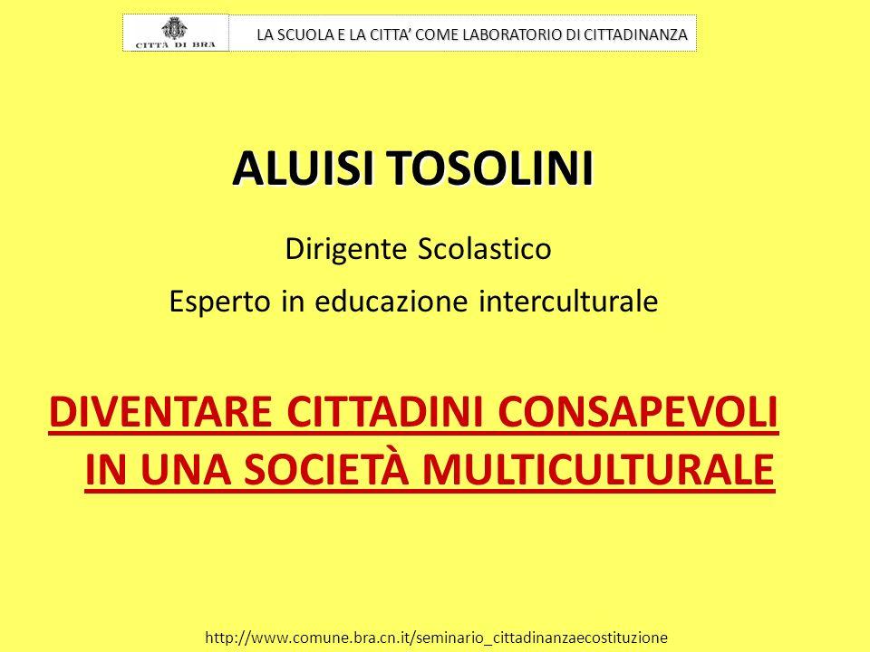 ALUISI TOSOLINI Dirigente Scolastico Esperto in educazione interculturale DIVENTARE CITTADINI CONSAPEVOLI IN UNA SOCIETÀ MULTICULTURALE LA SCUOLA E LA