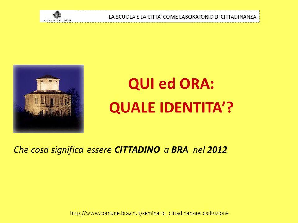 QUI ed ORA: QUALE IDENTITA? LA SCUOLA E LA CITTA COME LABORATORIO DI CITTADINANZA http://www.comune.bra.cn.it/seminario_cittadinanzaecostituzione Che