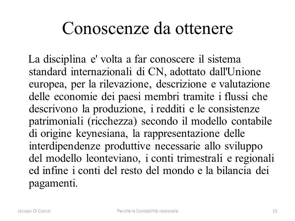 Jacopo Di CoccoPerchè la Contabilità nazionale11 Conoscenze da ottenere La disciplina e' volta a far conoscere il sistema standard internazionali di C