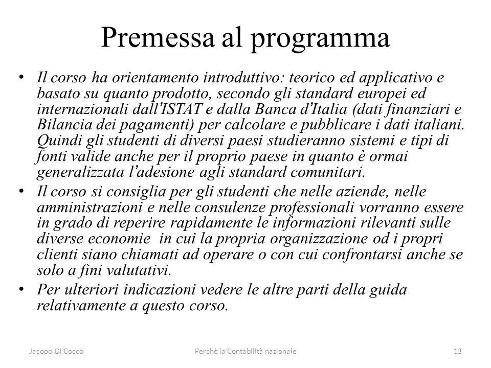 Jacopo Di CoccoPerchè la Contabilità nazionale13 Premessa al programma Il corso ha orientamento introduttivo: teorico ed applicativo e basato su quant