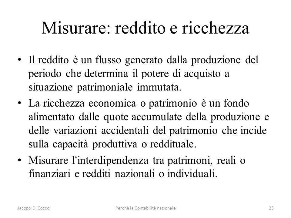 Jacopo Di CoccoPerchè la Contabilità nazionale23 Misurare: reddito e ricchezza Il reddito è un flusso generato dalla produzione del periodo che determ