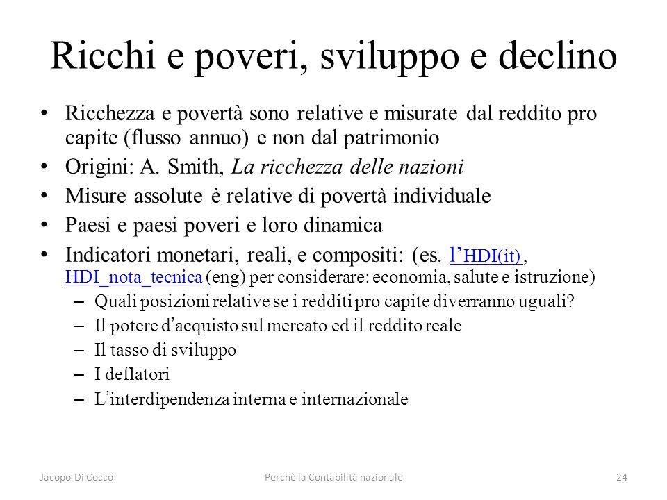 Jacopo Di CoccoPerchè la Contabilità nazionale24 Ricchi e poveri, sviluppo e declino Ricchezza e povertà sono relative e misurate dal reddito pro capi