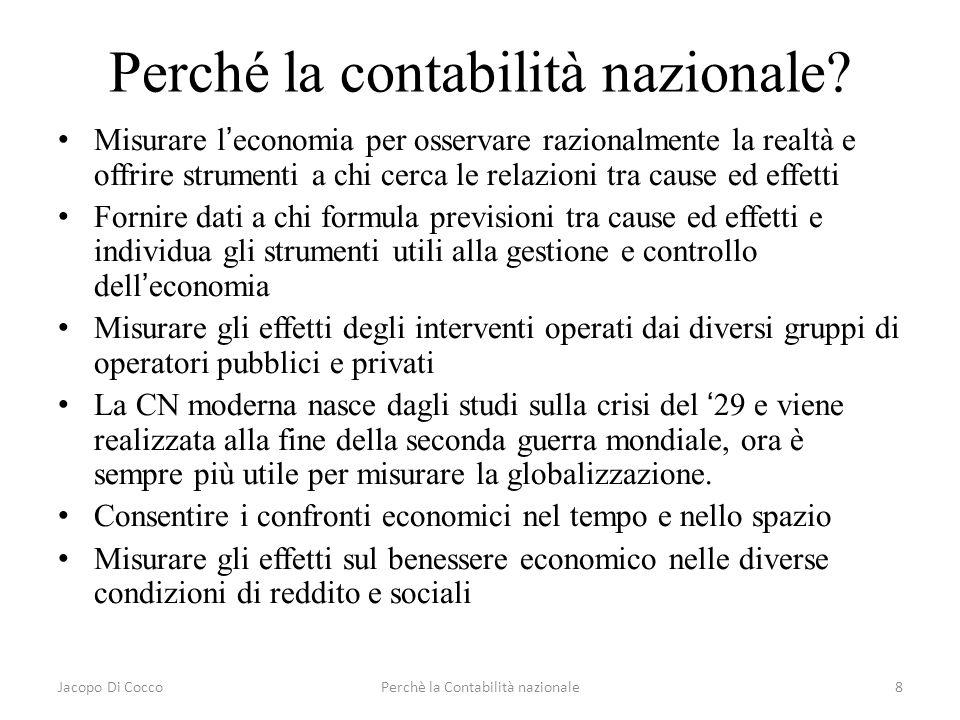 Jacopo Di CoccoPerchè la Contabilità nazionale8 Perché la contabilità nazionale? Misurare leconomia per osservare razionalmente la realtà e offrire st
