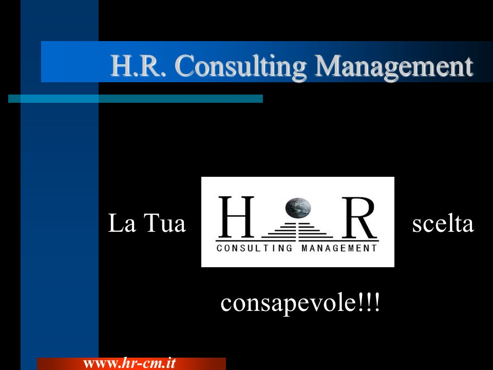 H.R. Consulting Management H.R. Consulting Management La Tua scelta consapevole!!! www.hr-cm.it