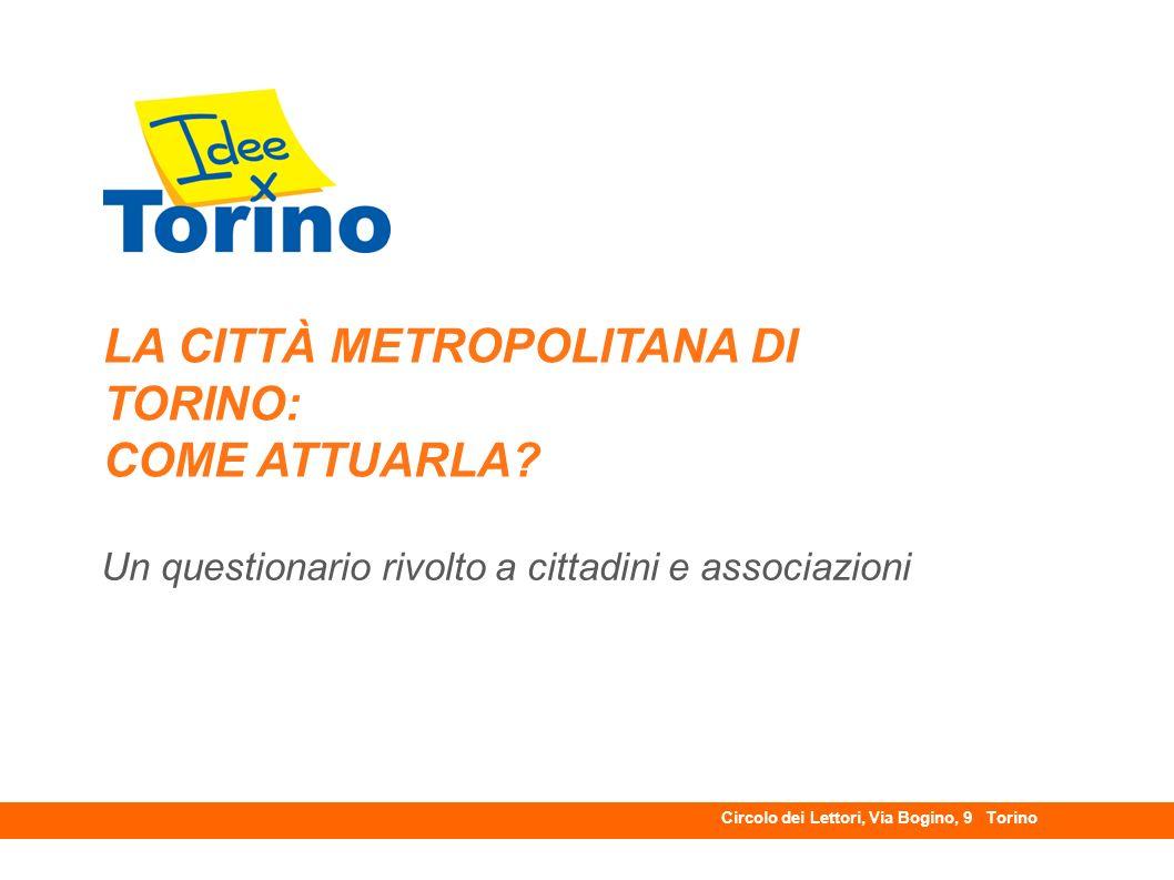 LA CITTÀ METROPOLITANA DI TORINO: COME ATTUARLA? Un questionario rivolto a cittadini e associazioni Circolo dei Lettori, Via Bogino, 9 Torino