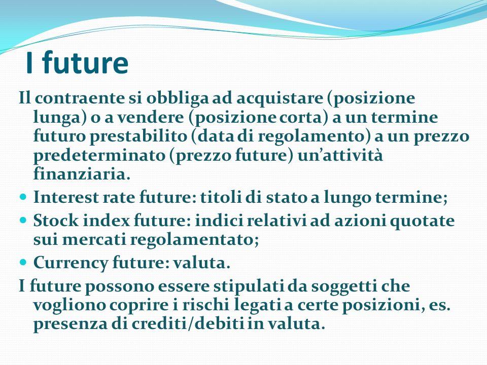I future Il contraente si obbliga ad acquistare (posizione lunga) o a vendere (posizione corta) a un termine futuro prestabilito (data di regolamento) a un prezzo predeterminato (prezzo future) unattività finanziaria.