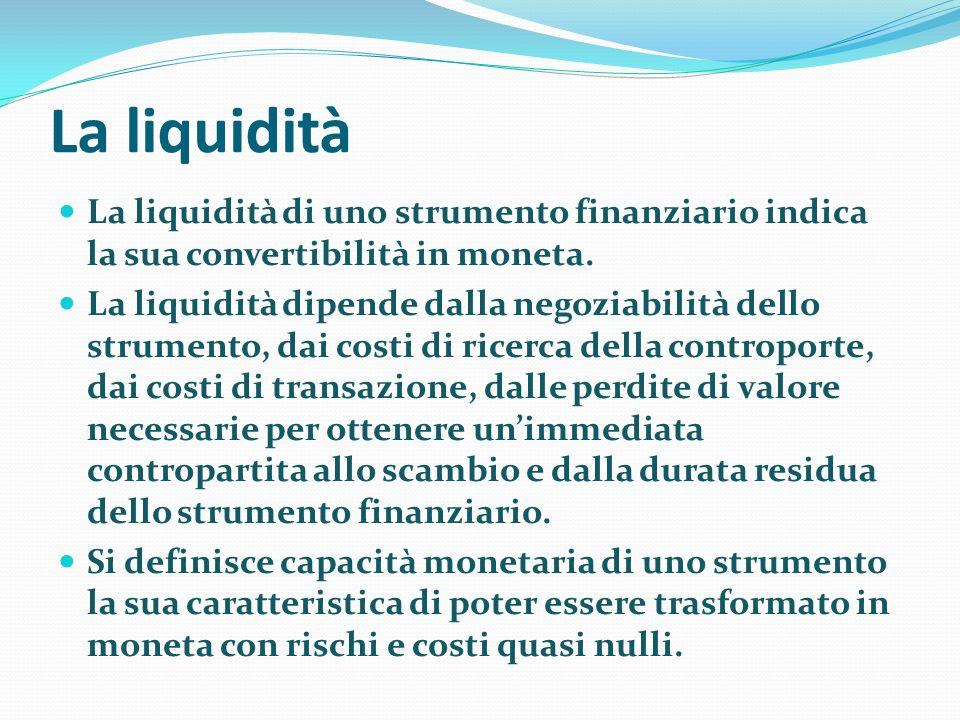 La liquidità La liquidità di uno strumento finanziario indica la sua convertibilità in moneta.