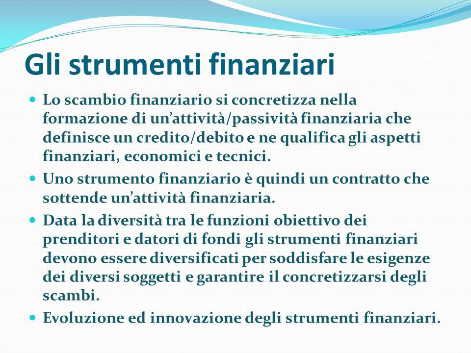 Gli strumenti finanziari Lo scambio finanziario si concretizza nella formazione di unattività/passività finanziaria che definisce un credito/debito e ne qualifica gli aspetti finanziari, economici e tecnici.