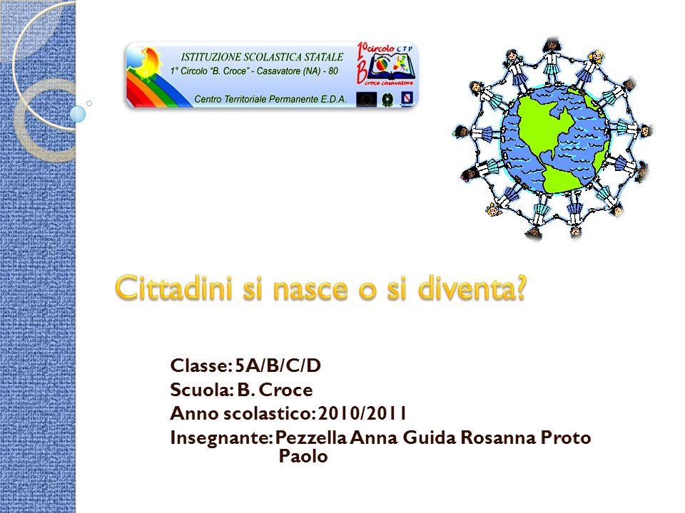 Classe: 5A/B/C/D Scuola: B. Croce Anno scolastico: 2010/2011 Insegnante: Pezzella Anna Guida Rosanna Proto Paolo