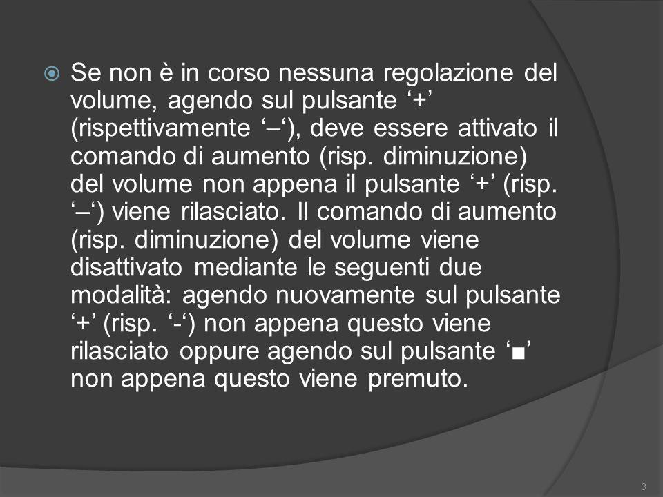 Se non è in corso nessuna regolazione del volume, agendo sul pulsante + (rispettivamente –), deve essere attivato il comando di aumento (risp.