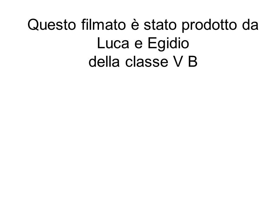 Questo filmato è stato prodotto da Luca e Egidio della classe V B