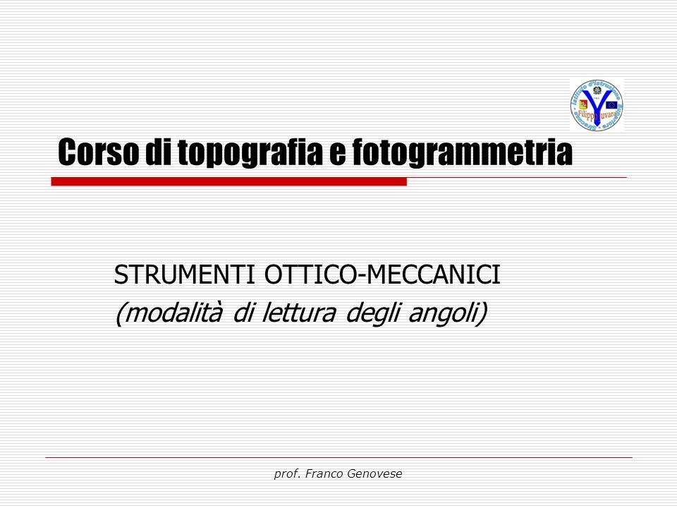 Corso di topografia e fotogrammetria STRUMENTI OTTICO-MECCANICI (modalità di lettura degli angoli) prof. Franco Genovese