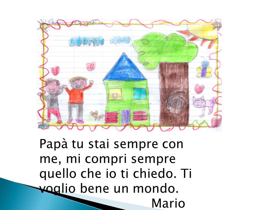 Caro papà sei bravo perché sei generoso sempre e ti voglio bene. Antonella