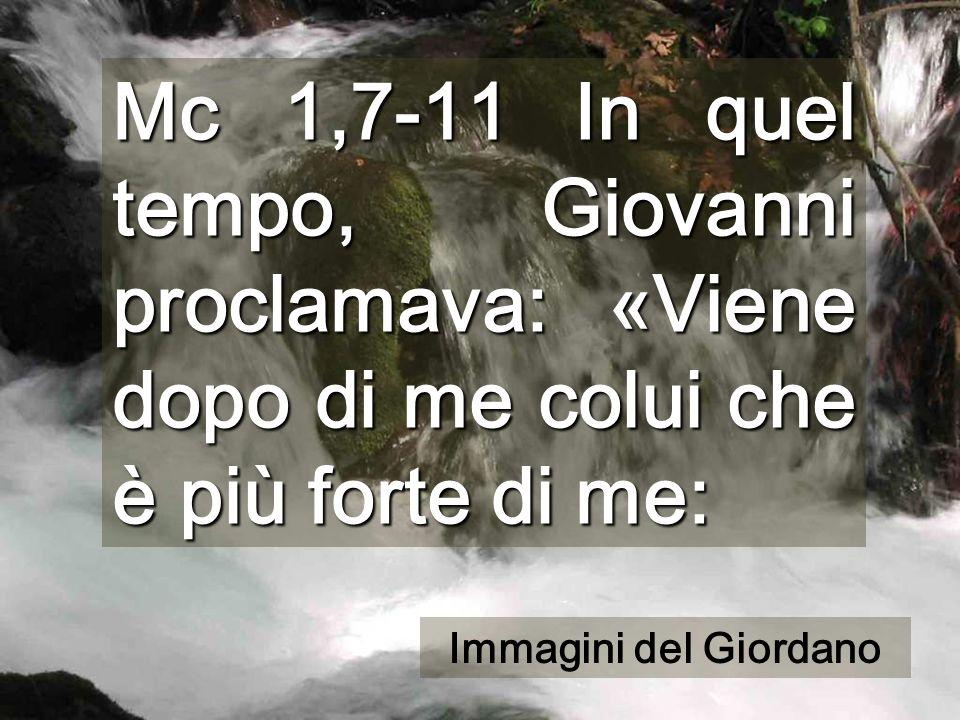Mc 1,7-11 In quel tempo, Giovanni proclamava: «Viene dopo di me colui che è più forte di me: Immagini del Giordano