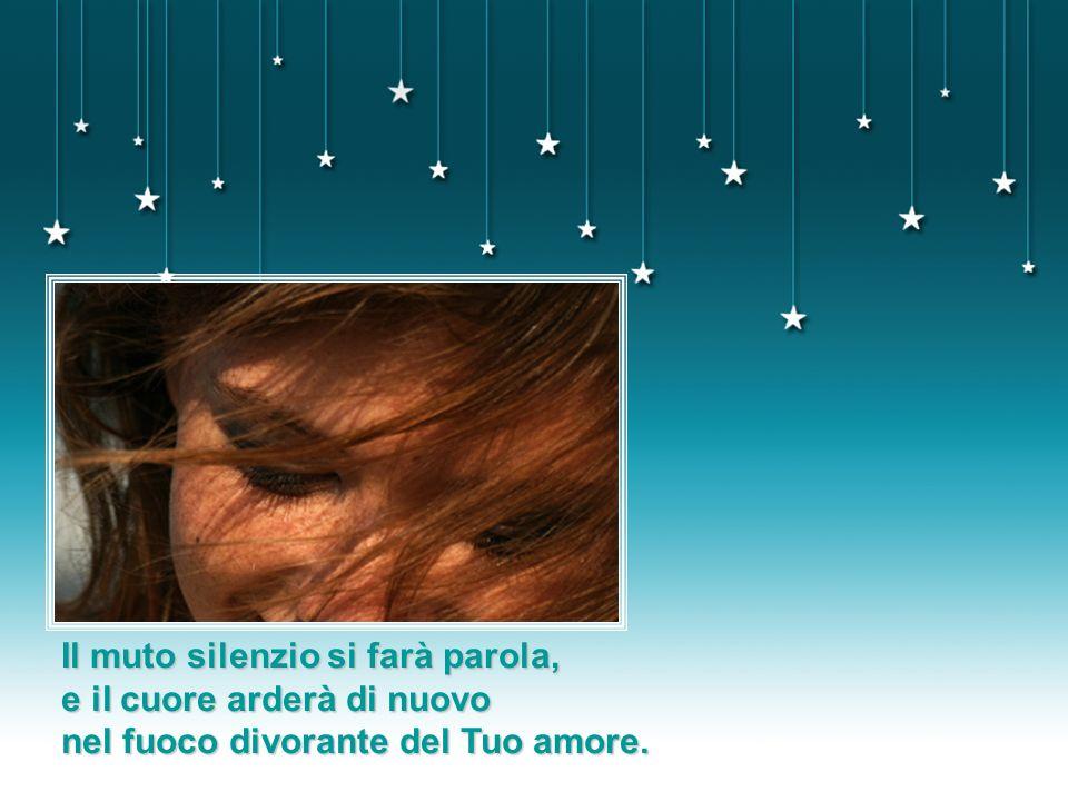 Il muto silenzio si farà parola, e il cuore arderà di nuovo nel fuoco divorante del Tuo amore.