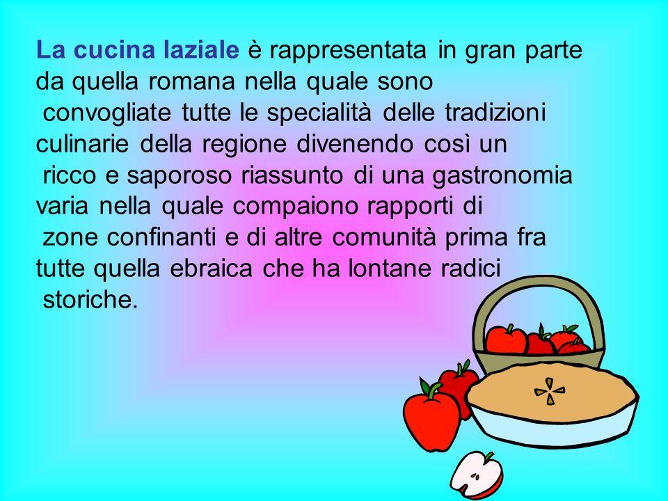 La cucina laziale è rappresentata in gran parte da quella romana nella quale sono convogliate tutte le specialità delle tradizioni culinarie della reg