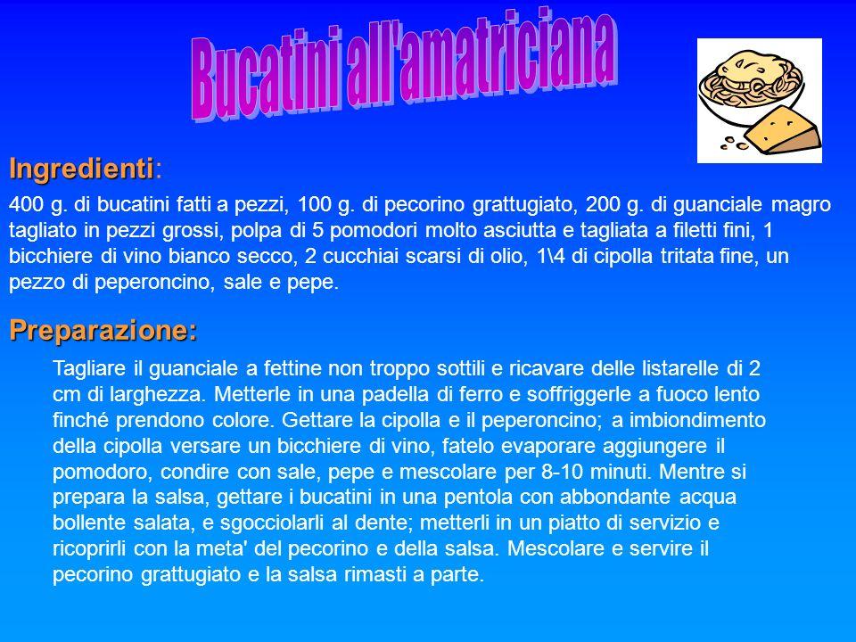 Ingredienti Ingredienti: 400 g. di bucatini fatti a pezzi, 100 g. di pecorino grattugiato, 200 g. di guanciale magro tagliato in pezzi grossi, polpa d