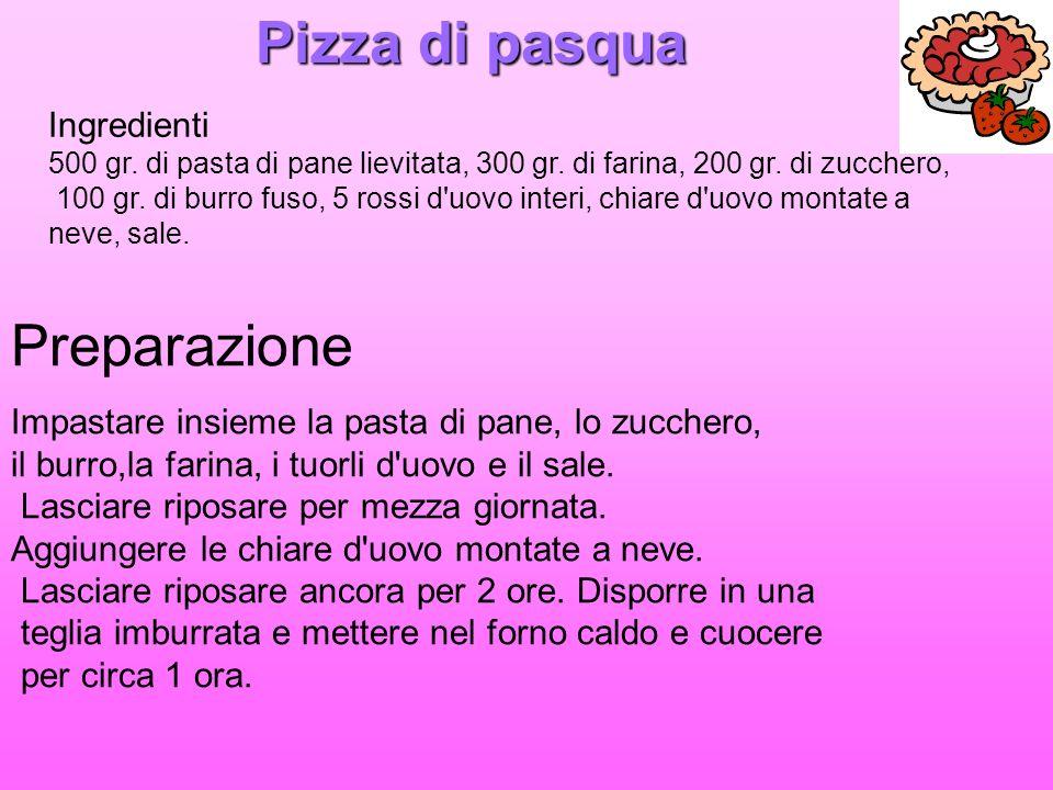 Pizza di pasqua Ingredienti 500 gr. di pasta di pane lievitata, 300 gr. di farina, 200 gr. di zucchero, 100 gr. di burro fuso, 5 rossi d'uovo interi,