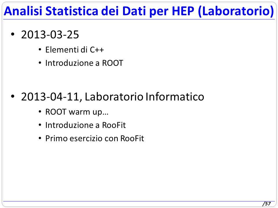 /57 2013-03-25 Elementi di C++ Introduzione a ROOT 2013-04-11, Laboratorio Informatico ROOT warm up… Introduzione a RooFit Primo esercizio con RooFit Analisi Statistica dei Dati per HEP (Laboratorio)