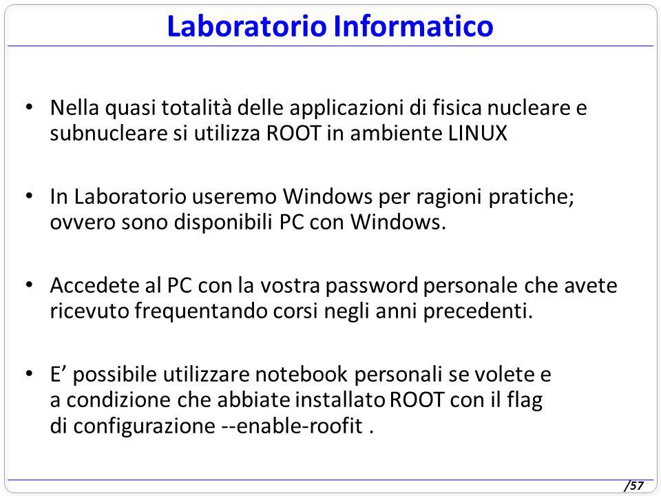 /57 Nella quasi totalità delle applicazioni di fisica nucleare e subnucleare si utilizza ROOT in ambiente LINUX In Laboratorio useremo Windows per ragioni pratiche; ovvero sono disponibili PC con Windows.