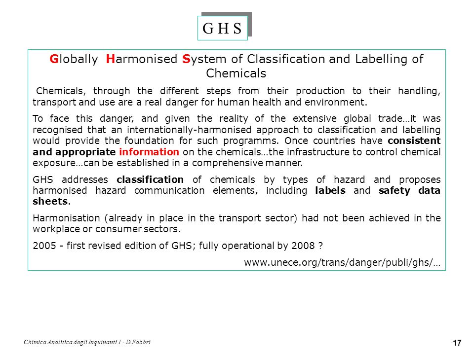 Chimica Analitica degli Inquinanti 1 - D.Fabbri 17 G H S Globally Harmonised System of Classification and Labelling of Chemicals Chemicals, through th