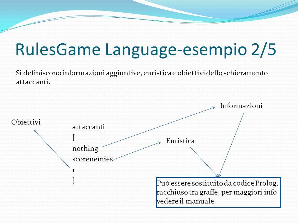 RulesGame Language-esempio 2/5 attaccanti [ nothing scorenemies 1 ] Si definiscono informazioni aggiuntive, euristica e obiettivi dello schieramento attaccanti.