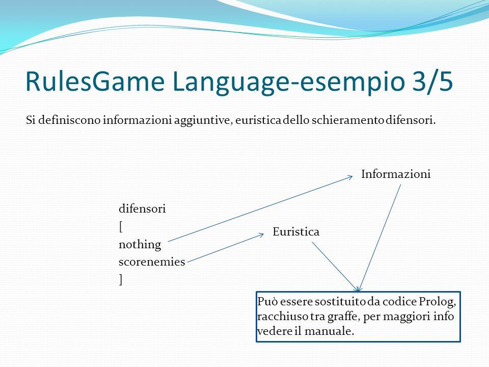 RulesGame Language-esempio 3/5 difensori [ nothing scorenemies ] Può essere sostituito da codice Prolog, racchiuso tra graffe, per maggiori info vedere il manuale.