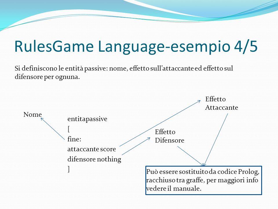 RulesGame Language-esempio 4/5 entitapassive [ fine: attaccante score difensore nothing ] Si definiscono le entità passive: nome, effetto sullattaccante ed effetto sul difensore per ognuna.