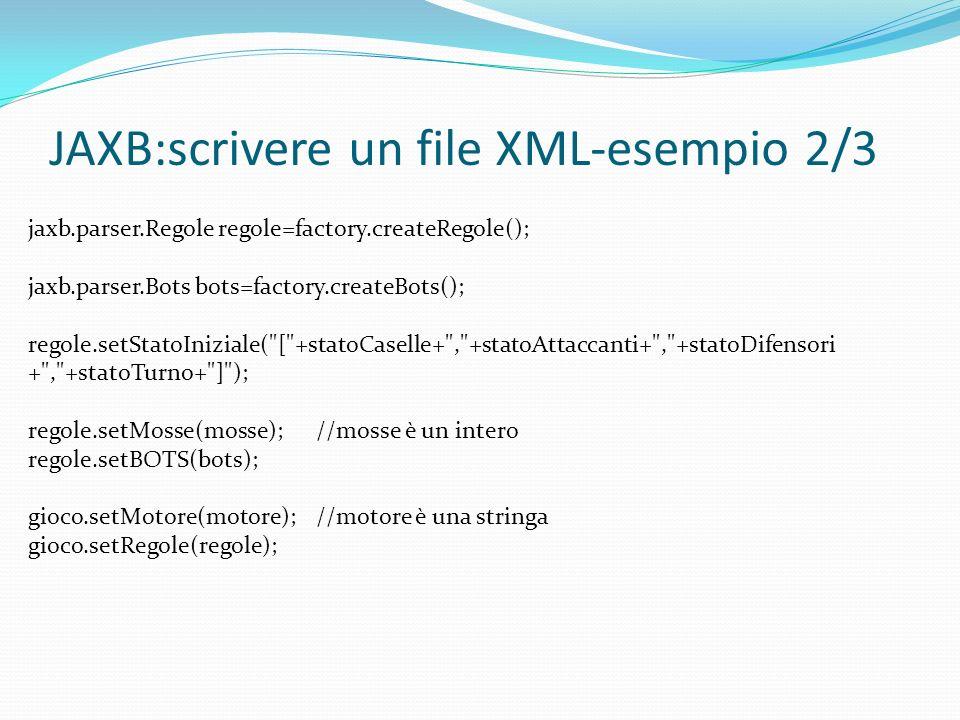 JAXB:scrivere un file XML-esempio 2/3 jaxb.parser.Regole regole=factory.createRegole(); jaxb.parser.Bots bots=factory.createBots(); regole.setStatoIniziale( [ +statoCaselle+ , +statoAttaccanti+ , +statoDifensori + , +statoTurno+ ] ); regole.setMosse(mosse);//mosse è un intero regole.setBOTS(bots); gioco.setMotore(motore);//motore è una stringa gioco.setRegole(regole);