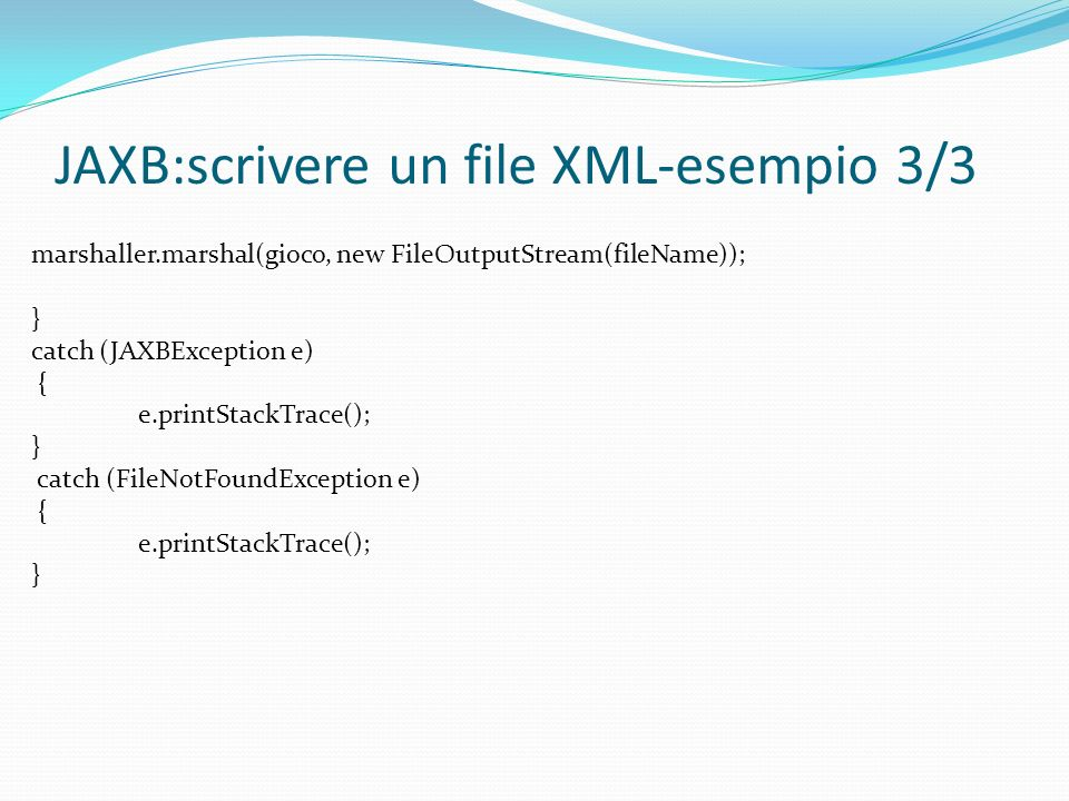 JAXB:scrivere un file XML-esempio 3/3 marshaller.marshal(gioco, new FileOutputStream(fileName)); } catch (JAXBException e) { e.printStackTrace(); } catch (FileNotFoundException e) { e.printStackTrace(); }
