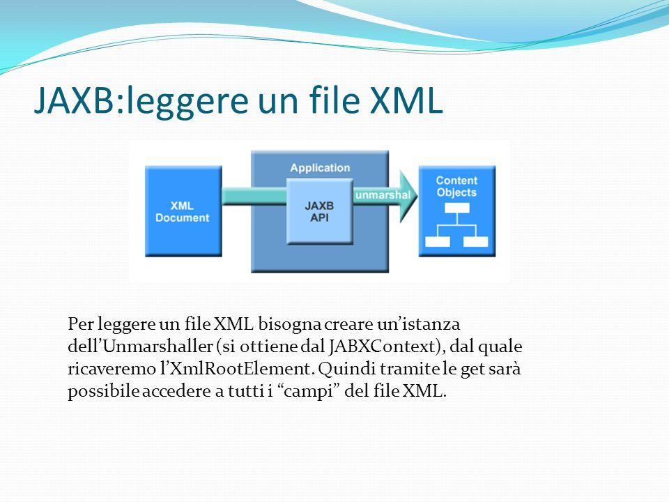 JAXB:leggere un file XML Per leggere un file XML bisogna creare unistanza dellUnmarshaller (si ottiene dal JABXContext), dal quale ricaveremo lXmlRootElement.
