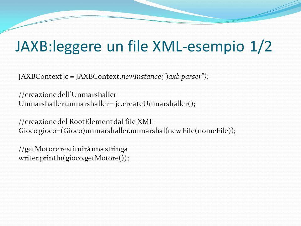 JAXB:leggere un file XML-esempio 1/2 JAXBContext jc = JAXBContext.newInstance( jaxb.parser ); //creazione dellUnmarshaller Unmarshaller unmarshaller = jc.createUnmarshaller(); //creazione del RootElement dal file XML Gioco gioco=(Gioco)unmarshaller.unmarshal(new File(nomeFile)); //getMotore restituirà una stringa writer.println(gioco.getMotore());