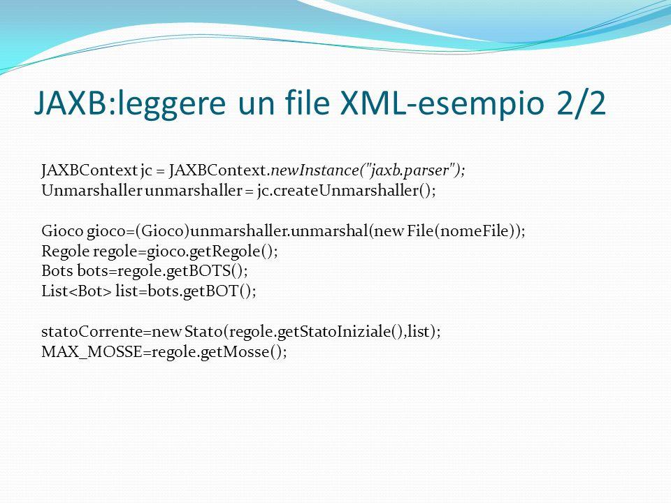 JAXB:leggere un file XML-esempio 2/2 JAXBContext jc = JAXBContext.newInstance( jaxb.parser ); Unmarshaller unmarshaller = jc.createUnmarshaller(); Gioco gioco=(Gioco)unmarshaller.unmarshal(new File(nomeFile)); Regole regole=gioco.getRegole(); Bots bots=regole.getBOTS(); List list=bots.getBOT(); statoCorrente=new Stato(regole.getStatoIniziale(),list); MAX_MOSSE=regole.getMosse();