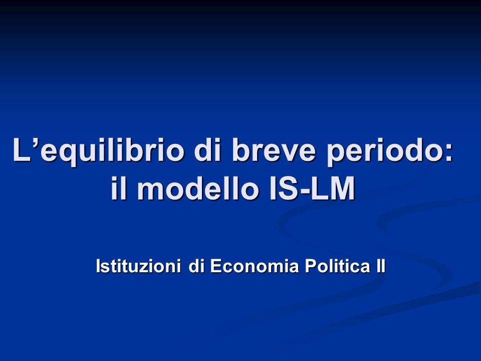 Lequilibrio di breve periodo: il modello IS-LM Istituzioni di Economia Politica II