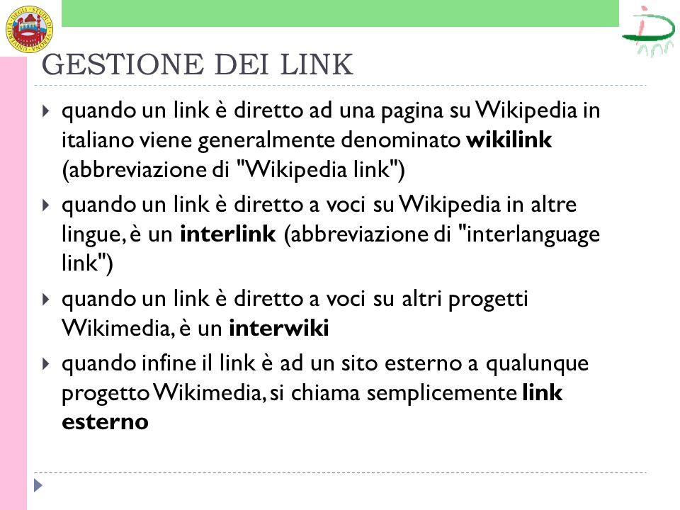 GESTIONE DEI LINK quando un link è diretto ad una pagina su Wikipedia in italiano viene generalmente denominato wikilink (abbreviazione di Wikipedia link ) quando un link è diretto a voci su Wikipedia in altre lingue, è un interlink (abbreviazione di interlanguage link ) quando un link è diretto a voci su altri progetti Wikimedia, è un interwiki quando infine il link è ad un sito esterno a qualunque progetto Wikimedia, si chiama semplicemente link esterno
