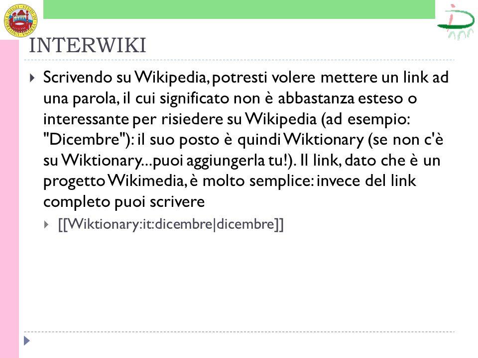 INTERWIKI Scrivendo su Wikipedia, potresti volere mettere un link ad una parola, il cui significato non è abbastanza esteso o interessante per risiedere su Wikipedia (ad esempio: Dicembre ): il suo posto è quindi Wiktionary (se non c è su Wiktionary...puoi aggiungerla tu!).