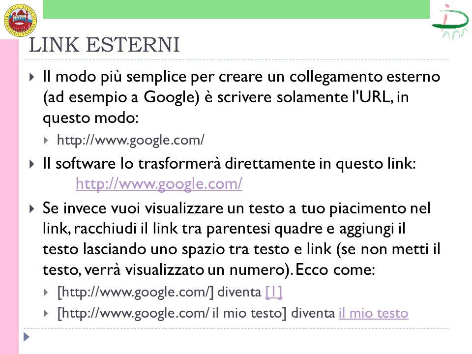 LINK ESTERNI Il modo più semplice per creare un collegamento esterno (ad esempio a Google) è scrivere solamente l URL, in questo modo: http://www.google.com/ Il software lo trasformerà direttamente in questo link: http://www.google.com/ http://www.google.com/ Se invece vuoi visualizzare un testo a tuo piacimento nel link, racchiudi il link tra parentesi quadre e aggiungi il testo lasciando uno spazio tra testo e link (se non metti il testo, verrà visualizzato un numero).