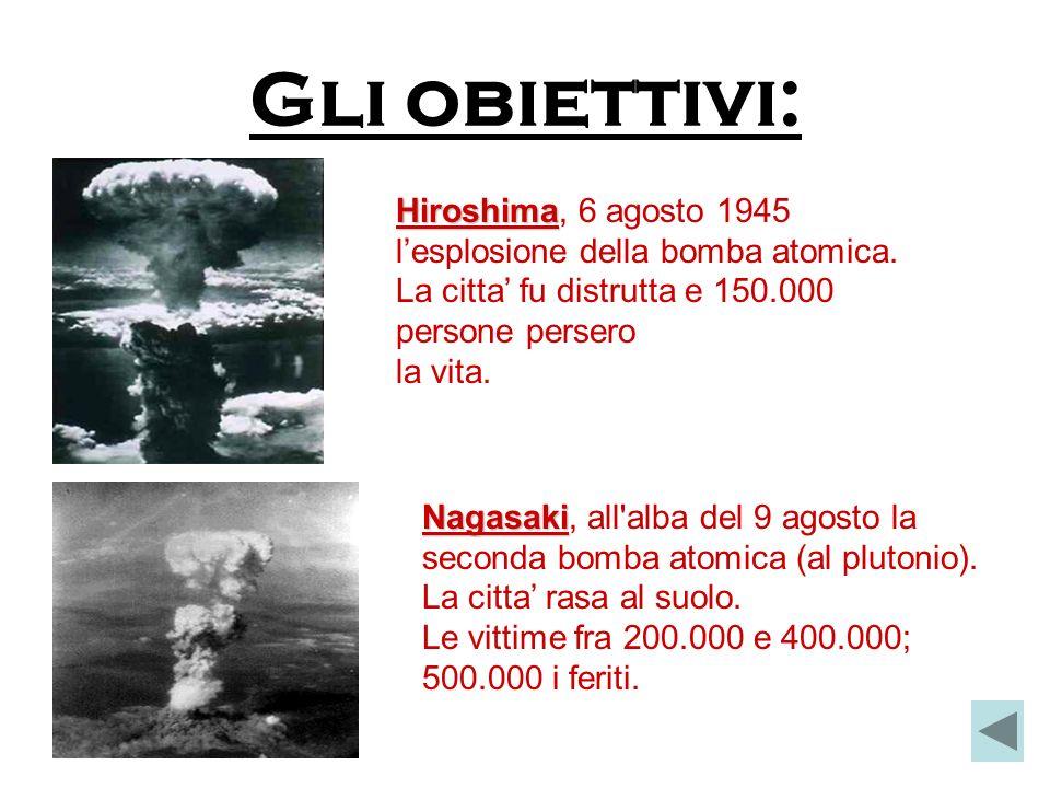 Gli obiettivi: Hiroshima Hiroshima, 6 agosto 1945 lesplosione della bomba atomica.