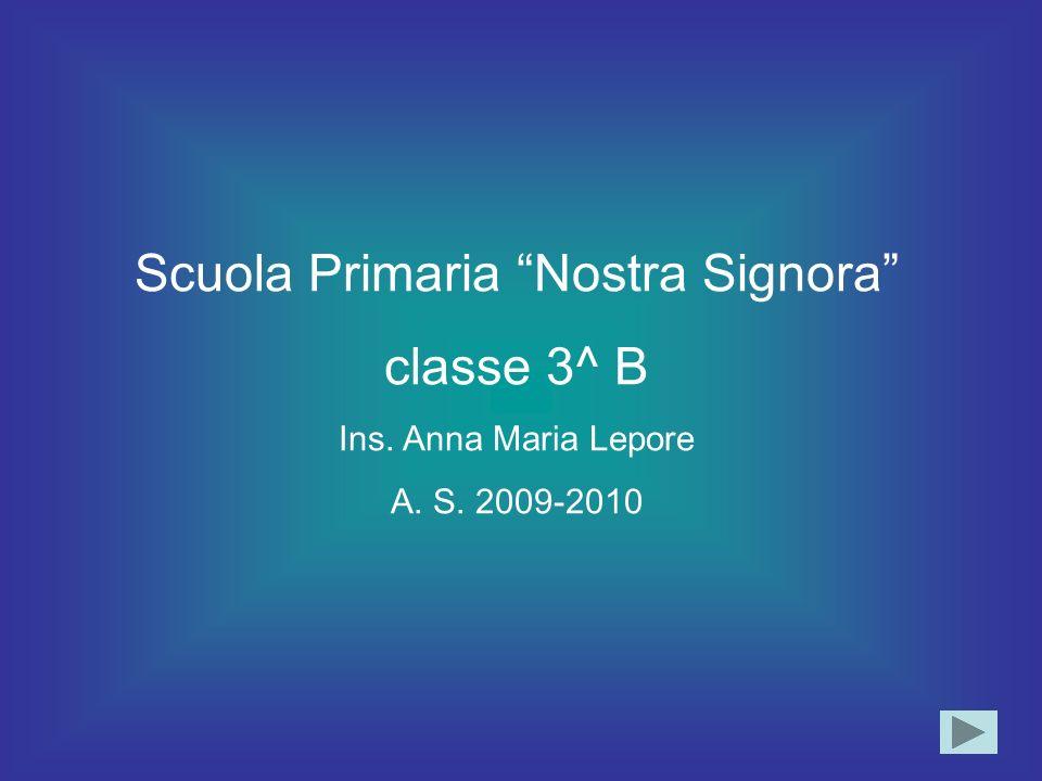 Scuola Primaria Nostra Signora classe 3^ B Ins. Anna Maria Lepore A. S. 2009-2010