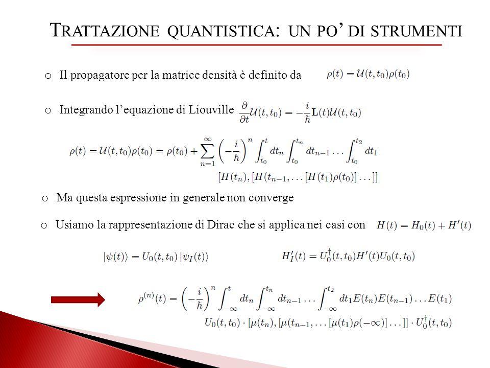T RATTAZIONE QUANTISTICA : UN PO DI STRUMENTI o Il propagatore per la matrice densità è definito da o Integrando lequazione di Liouville o Ma questa e