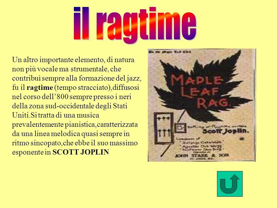 Un altro importante elemento, di natura non più vocale ma strumentale, che contribuì sempre alla formazione del jazz, fu il ragtime (tempo stracciato),diffusosi nel corso dell800 sempre presso i neri della zona sud-occidentale degli Stati Uniti.Si tratta di una musica prevalentemente pianistica,caratterizzata da una linea melodica quasi sempre in ritmo sincopato,che ebbe il suo massimo esponente in SCOTT JOPLIN