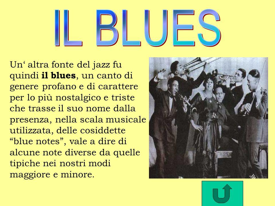 Un altra fonte del jazz fu quindi il blues, un canto di genere profano e di carattere per lo più nostalgico e triste che trasse il suo nome dalla presenza, nella scala musicale utilizzata, delle cosiddette blue notes, vale a dire di alcune note diverse da quelle tipiche nei nostri modi maggiore e minore.