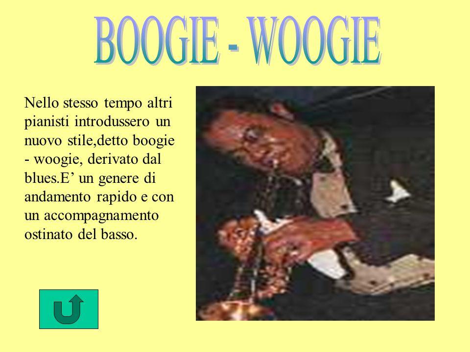 Nello stesso tempo altri pianisti introdussero un nuovo stile,detto boogie - woogie, derivato dal blues.E un genere di andamento rapido e con un accompagnamento ostinato del basso.