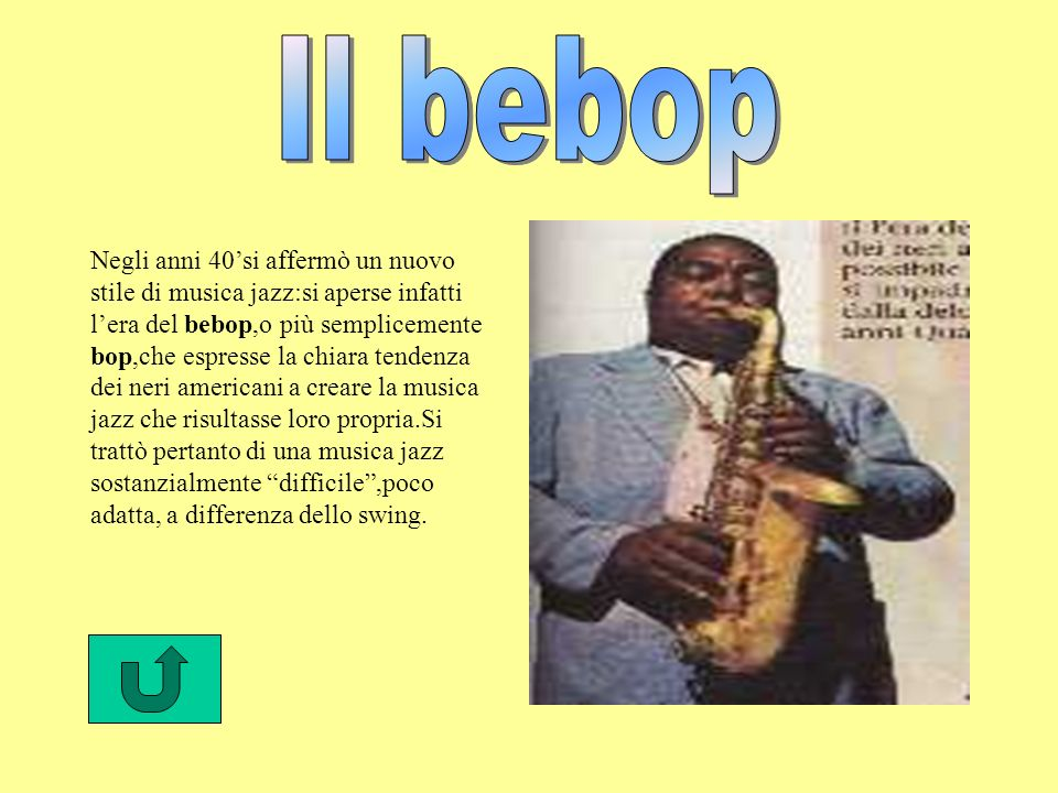 Negli anni 40si affermò un nuovo stile di musica jazz:si aperse infatti lera del bebop,o più semplicemente bop,che espresse la chiara tendenza dei neri americani a creare la musica jazz che risultasse loro propria.Si trattò pertanto di una musica jazz sostanzialmente difficile,poco adatta, a differenza dello swing.