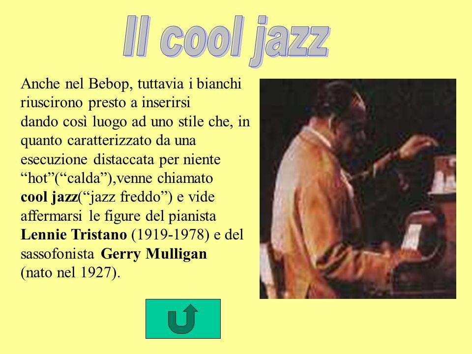 Anche nel Bebop, tuttavia i bianchi riuscirono presto a inserirsi dando così luogo ad uno stile che, in quanto caratterizzato da una esecuzione distaccata per niente hot(calda),venne chiamato cool jazz(jazz freddo) e vide affermarsi le figure del pianista Lennie Tristano (1919-1978) e del sassofonista Gerry Mulligan (nato nel 1927).