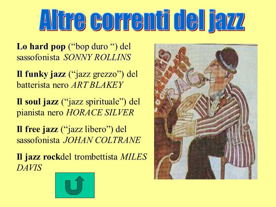 Lo hard pop (bop duro ) del sassofonista SONNY ROLLINS Il funky jazz Il funky jazz (jazz grezzo) del batterista nero ART BLAKEY Il soul jazz (jazz spirituale) del pianista nero HORACE SILVER Il free jazz (jazz libero) del sassofonista JOHAN COLTRANE Il jazz rockdel trombettista MILES DAVIS