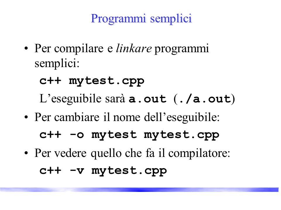Programmi semplici Per compilare e linkare programmi semplici: c++ mytest.cpp Leseguibile sarà a.out (./a.out ) Per cambiare il nome delleseguibile: c++ -o mytest mytest.cpp Per vedere quello che fa il compilatore: c++ -v mytest.cpp